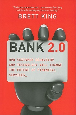 Bank 2.0: How Customer Behavior and Technology Will Change the Future of Financial Services Brett  King