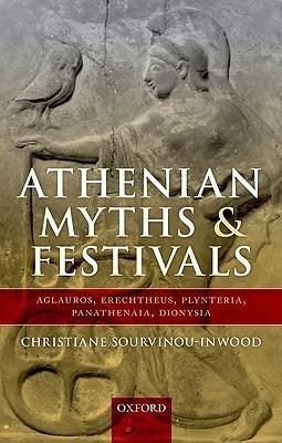Athenian Myths and Festivals: Aglauros, Erechtheus, Plynteria, Panathenaia, Dionysia Christiane Sourvinou-Inwood