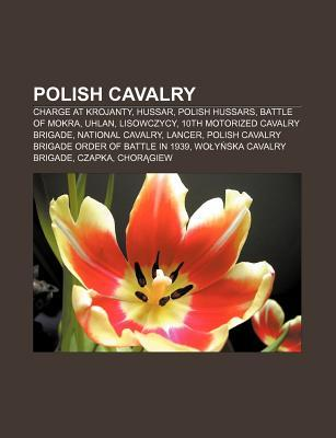 Polish Cavalry: Charge at Krojanty, Hussar, Polish Hussars, Battle of Mokra, Uhlan, Lisowczycy, 10th Motorized Cavalry Brigade Books LLC