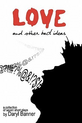 Love and Other Bad Ideas: A Collection of Seven Short Plays Daryl Banner