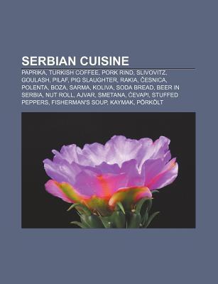 Serbian Cuisine: Paprika, Turkish Coffee, Pork Rind, Slivovitz, Goulash, Pilaf, Pig Slaughter, Rakia, Esnica, Polenta, Boza, Sarma, Kol Source Wikipedia