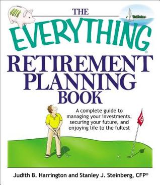 The Everything Retirement Planning Book: A Complete Guide to Managing Your Investments Securing Your Future and Enjoying Life to the Fullest Judith R. Harrington