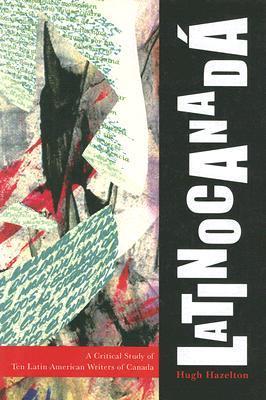 Latinocanadá: A Critical Study of Ten Latin American Writers of Canada Hugh Hazelton