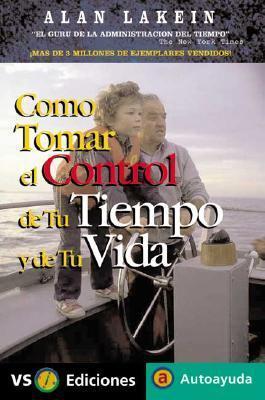 Como Tomar El Control De Tu Tiempo Y De Tu Vida / How to Get Control of Your Time and Your Life Alan Lakein