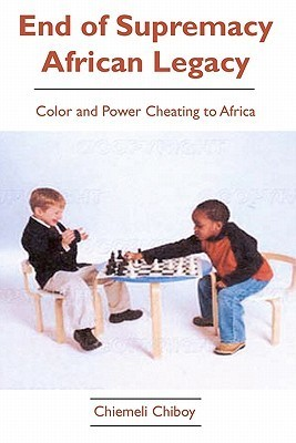 End of Supremacy African Legacy: Color and Power Cheating to Africa  by  Chiemeli Chiboy