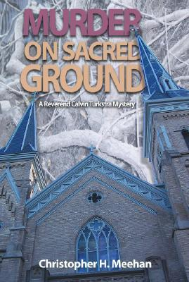 Murder on Sacred Ground: A Reverend Clavin Turkstra Mystery  by  Christopher Meehan