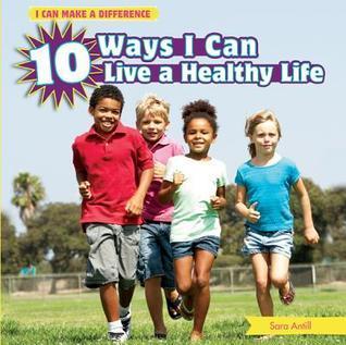 10 Ways I Can Live a Healthy Life  by  Sara Antill