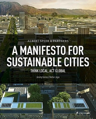 Albert Speer & Partner: A Manifesto for Sustainable Cities: Think Local, ACT Global  by  Jeremy Gaines