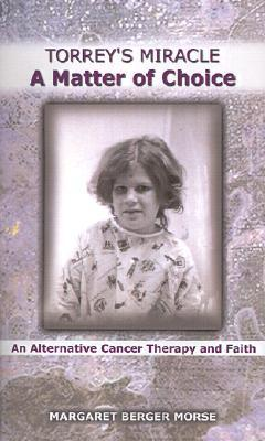 Torreys Miracle a Matter of Choice: An Alternative Cancer Therapy and Faith  by  Margaret Berger Morse