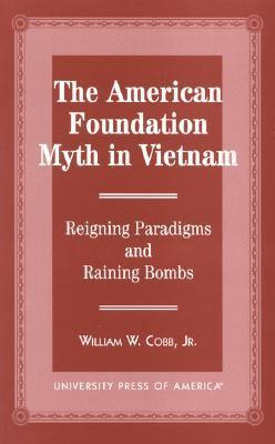 The American Foundation Myth in Vietnam: Reigning Paradigms and Raining Bombs William W. Cobb Jr.