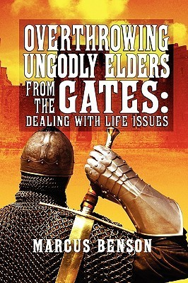 Overthrowing Ungodly Elders from the Gates: Dealing with Life Issues Marcus Benson