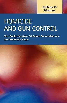 Homicide and Gun Control: The Brady Handgun Violence Prevention ACT and Homicide Rates Jeffrey D. Monroe
