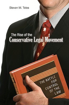 The Rise of the Conservative Legal Movement: The Battle for Control of the Law Steven M. Teles