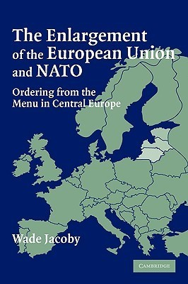 The Enlargement of the European Union and NATO: Ordering from the Menu in Central Europe  by  Wade Jacoby