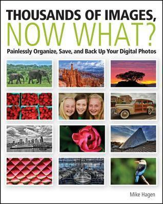 Thousands of Images, Now What: Painlessly Organize, Save, and Back Up Your Digital Photos Mike Hagen