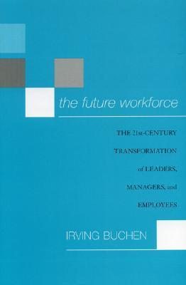The Future Workforce: The 21st-Century Transformation of Leaders, Managers, and Employees  by  Irving H. Buchen