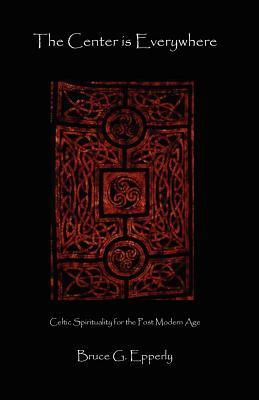 The Center Is Everywhere: Celtic Spirituality in the Postmodern World  by  Bruce G. Epperly