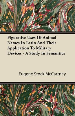 Figurative Uses of Animal Names in Latin and Their Application to Military Devices - A Study in Semantics Eugene Stock McCartney