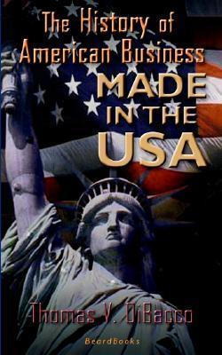 Made in the U.S.A. Made in the U.S.A.: The History of American Business the History of American Business Thomas Dibacco