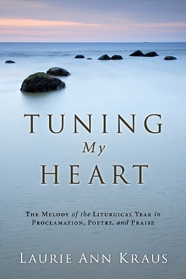 Tuning My Heart: The Melody of the Liturgical Year in Proclamation, Poetry, and Praise  by  Laurie Ann Kraus