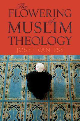 The Flowering of Muslim Theology  by  Josef van Ess
