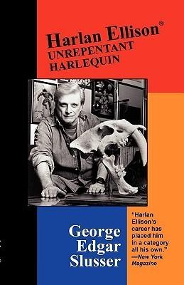 Harlan Ellison: Unrepentant Harlequin  by  George Edgar Slusser