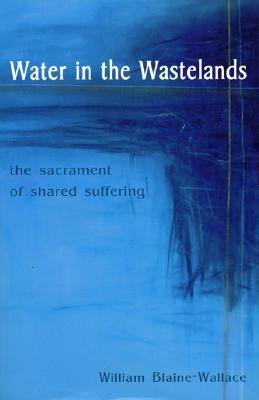 Water in the Wastelands: The Sacrament of Shared Suffering  by  William  Blaine-Wallace