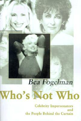 Whos Not Who: Celebrity Impersonators and the People Behind the Curtain  by  Bea Fogelman