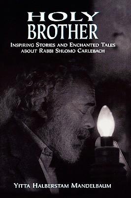 Holy Brother: Inspiring Stories and Enchanted Tales about Rabbi Shlomo Carlebach  by  Yitta Halberstam Mandelbaum