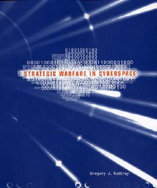 Strategic Warfare in Cyberspace  by  Gregory J. Rattray