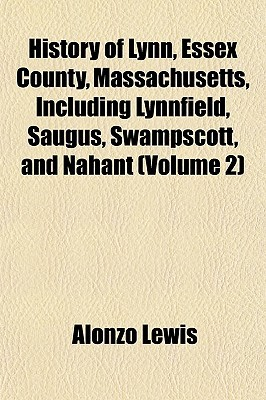 History of Lynn, Essex County, Massachusetts, Including Lynnfield, Saugus, Swampscott, and Nahant (Volume 2) Alonzo Lewis