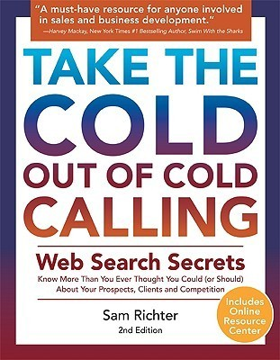 Take the Cold Out of Cold Calling: Web Search Secrets for the Inside Info on Companies, Industries, and People  by  Sam Richter