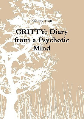 Gritty: Diary from a Psychotic Mind  by  Shelley Hull