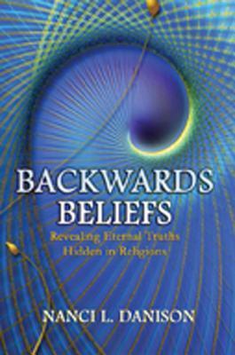 Backwards Beliefs: Revealing Eternal Truths Hidden in Religions  by  Nanci L. Danison