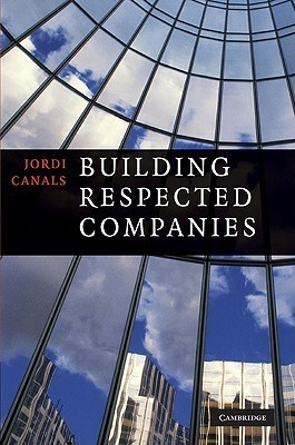 Building Respected Companies: Rethinking Business Leadership and the Purpose of the Firm Jordi Canals