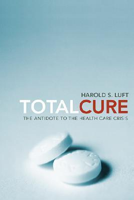 Total Cure: The Antidote to the Health Care Crisis Harold S. Luft