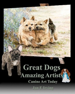 Great Dogs Amazing Artists: Canine Art Today  by  Jan E. Irving