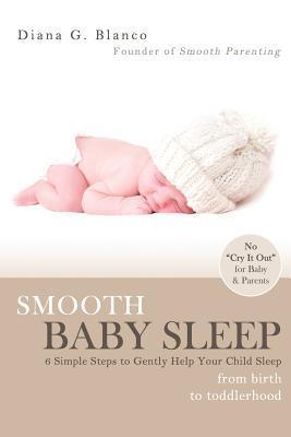 Smooth Baby Sleep: 6 Simple Steps to Gently Help Your Child Sleep Diana G. Blanco