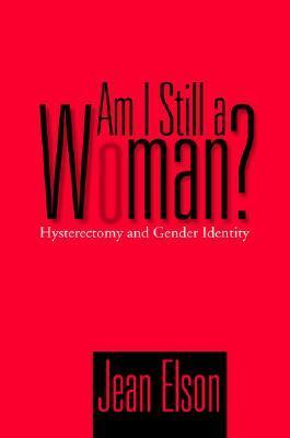 Am I Still a Woman?: Hysterectomy and Gender Identity  by  Jean Elson