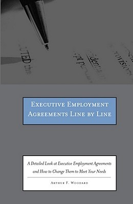 Executive Employment Agreements Line  by  Line: A Detailed Look at Executive Employment Agreements and How to Change Them to Meet Your Needs [With CDROM by Arthur F. Woodard
