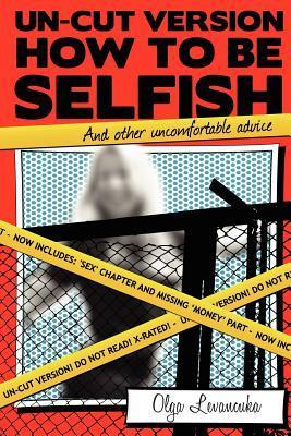 Un-Cut Version: How to Be Selfish (and Other Uncomfortable Advice): Includes: Sex and Gender Differences Chapter.  by  Olga Levancuka