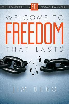 Welcome to Freedom That Lasts: Winning Lifes Battles Through Jesus Christ Jim Berg