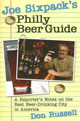 Joe Sixpacks Philly Beer Guide: A Reporters Notes on the Best Beer-Drinking City in America  by  Don Russell