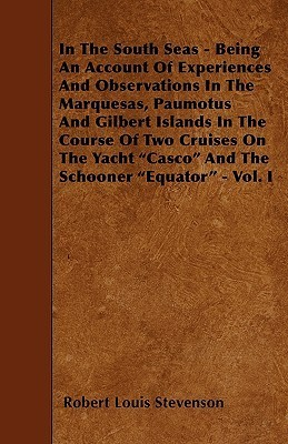 In the South Seas - Being an Account of Experiences and Observations in the Marquesas, Paumotus and Gilbert Islands in the Course of Two Cruises on th  by  Robert Louis Stevenson