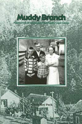 Muddy Branch: Memories of an Eastern Kentucky Coal Camp  by  Clyde Roy Pack