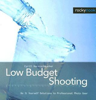 Low Budget Shooting: Do It Yourself Solutions to Professional Photo Gear  by  Cyrill Harnischmacher