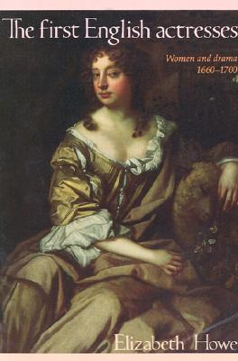 The First English Actresses: Women and Drama 1660-1700 Elizabeth Howe