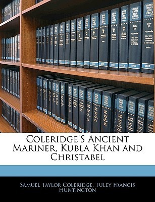 Ancient Mariner, Kubla Khan and Christabel Samuel Taylor Coleridge