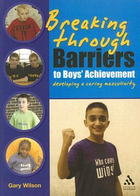Breaking Through Barriers to Boys Achievement: Developing a Caring Masculinity  by  Gary Wilson