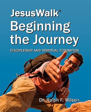JesusWalk : Beginning the Journey: Discipleship & Spiritual Formation for New Christians, a Curriculum for Training and Mentoring Believers in Christian Doctrines, Core Values, & Spiritual Disciplines  by  Ralph F. Wilson